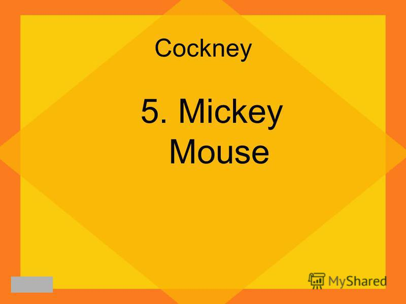 Cockney 5. Mickey Mouse