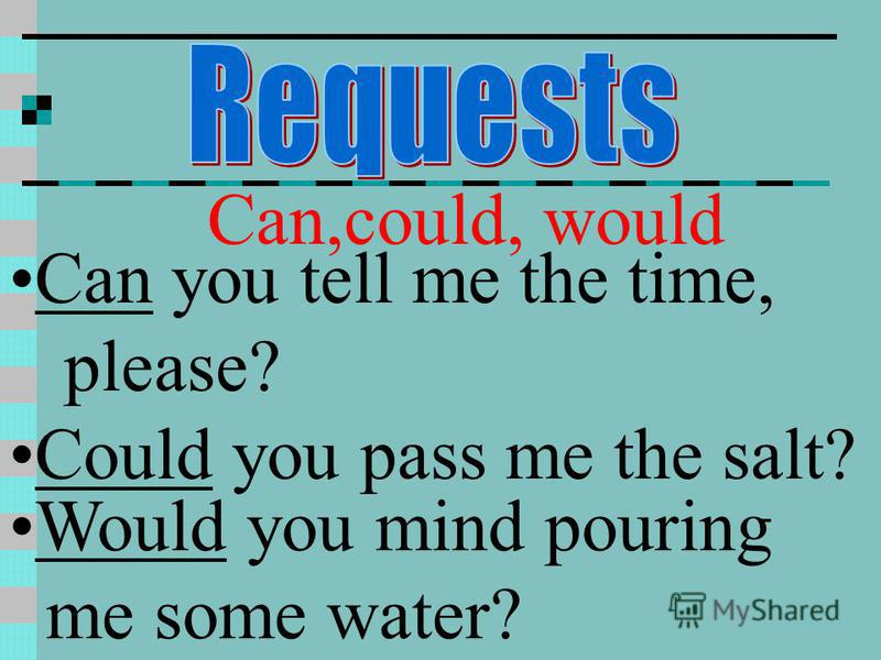 Can,could, would Can you tell me the time, please? Could you pass me the salt? Would you mind pouring me some water?