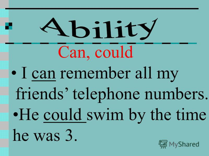 Can, could I can remember all my friends telephone numbers. He could swim by the time he was 3.