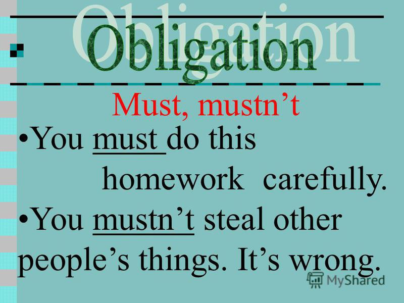 Must, mustnt You must do this homework carefully. You mustnt steal other peoples things. Its wrong.