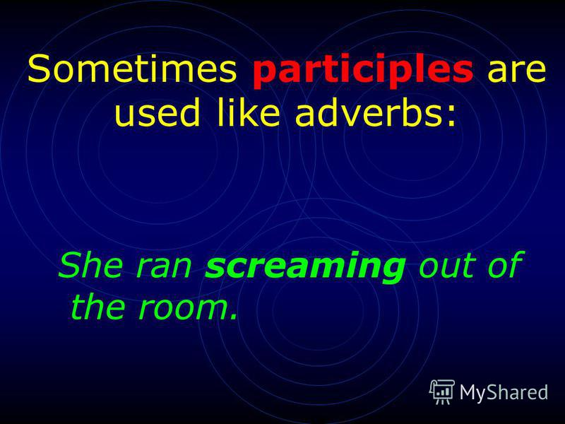 Sometimes participles are used like adverbs: She ran screaming out of the room.
