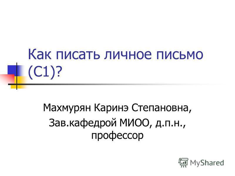 Как писать личное письмо (С1)? Махмурян Каринэ Степановна, Зав.кафедрой МИОО, д.п.н., профессор