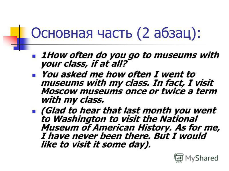 Основная часть (2 абзац): 1How often do you go to museums with your class, if at all? You asked me how often I went to museums with my class. In fact, I visit Moscow museums once or twice a term with my class. (Glad to hear that last month you went t