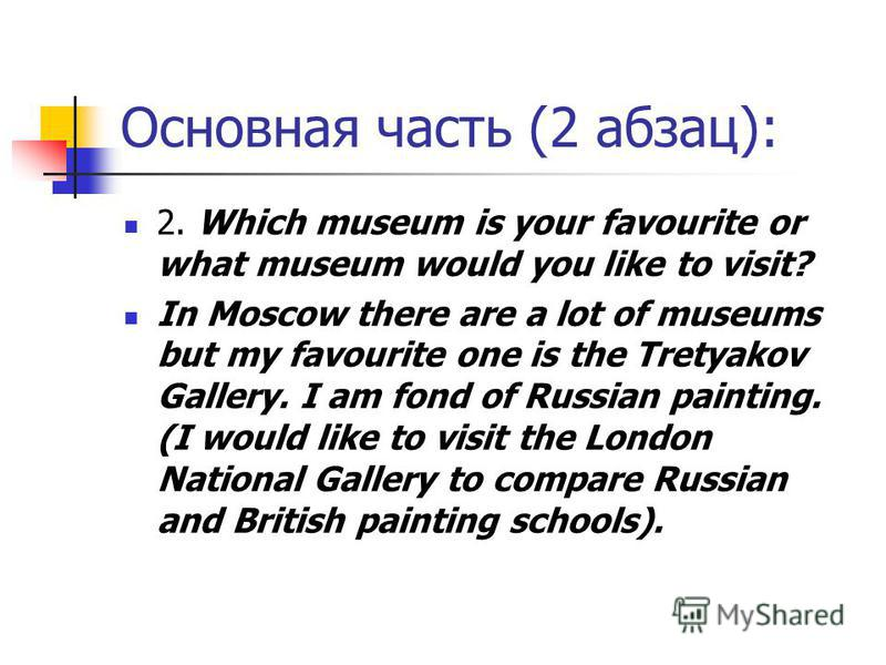 Основная часть (2 абзац): 2. Which museum is your favourite or what museum would you like to visit? In Moscow there are a lot of museums but my favourite one is the Tretyakov Gallery. I am fond of Russian painting. (I would like to visit the London N