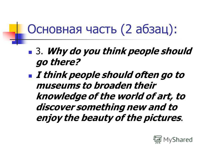 Основная часть (2 абзац): 3. Why do you think people should go there? I think people should often go to museums to broaden their knowledge of the world of art, to discover something new and to enjoy the beauty of the pictures.