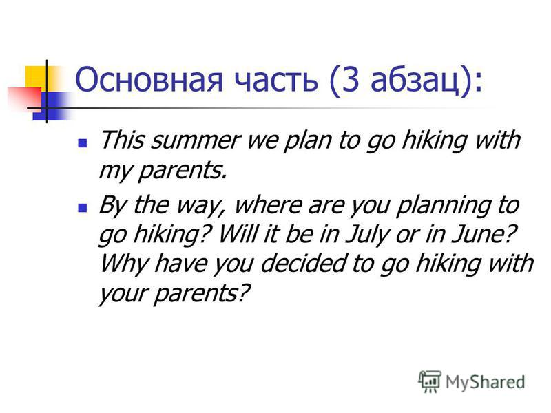 Основная часть (3 абзац): This summer we plan to go hiking with my parents. By the way, where are you planning to go hiking? Will it be in July or in June? Why have you decided to go hiking with your parents?