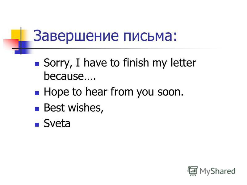 Завершение письма: Sorry, I have to finish my letter because…. Hope to hear from you soon. Best wishes, Sveta