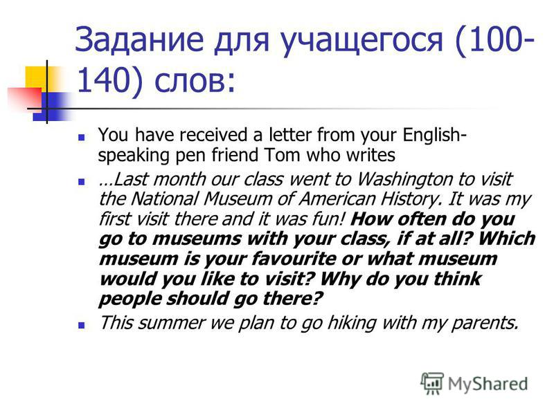 Задание для учащегося (100- 140) слов: You have received a letter from your English- speaking pen friend Tom who writes …Last month our class went to Washington to visit the National Museum of American History. It was my first visit there and it was