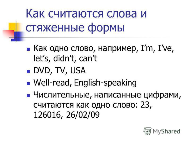 Как считаются слова и стяженные формы Как одно слово, например, Im, Ive, lets, didnt, cant DVD, TV, USA Well-read, English-speaking Числительные, написанные цифрами, считаются как одно слово: 23, 126016, 26/02/09