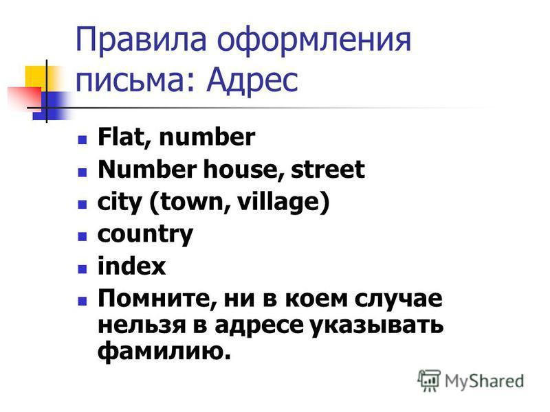 Правила оформления письма: Адрес Flat, number Number house, street city (town, village) country index Помните, ни в коем случае нельзя в адресе указывать фамилию.