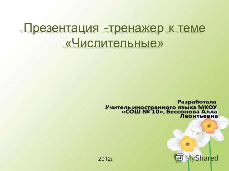 Презентация -тренажер к теме «Числительные» 2012 г.