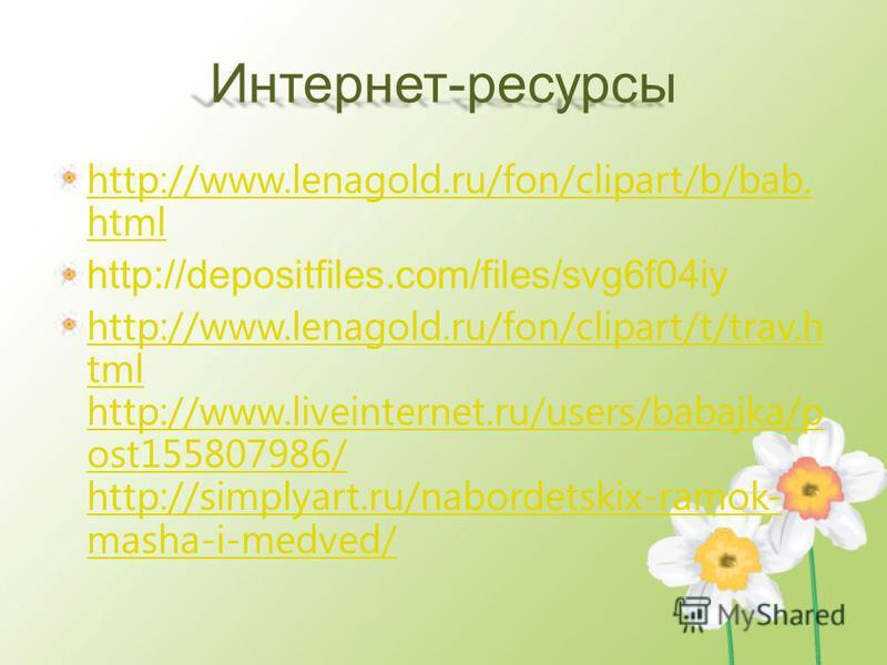 Интернет-ресурсы http://www.lenagold.ru/fon/clipart/b/bab. html http://depositfiles.com/files/svg6f04iy http://www.lenagold.ru/fon/clipart/t/trav.h tml http://www.liveinternet.ru/users/babajka/p ost155807986/ http://simplyart.ru/nabordetskix-ramok- m