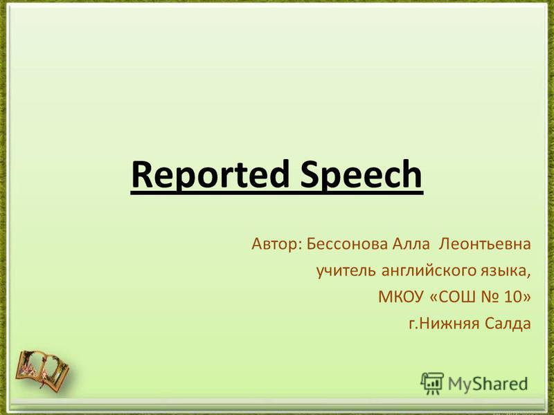 Reported Speech Автор: Бессонова Алла Леонтьевна учитель английского языка, МКОУ «СОШ 10» г.Нижняя Салда