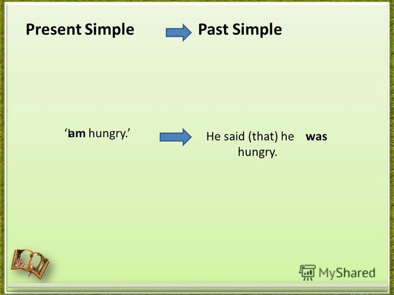 Present Simple I hungry. Past Simple He said (that) he hungry. am was