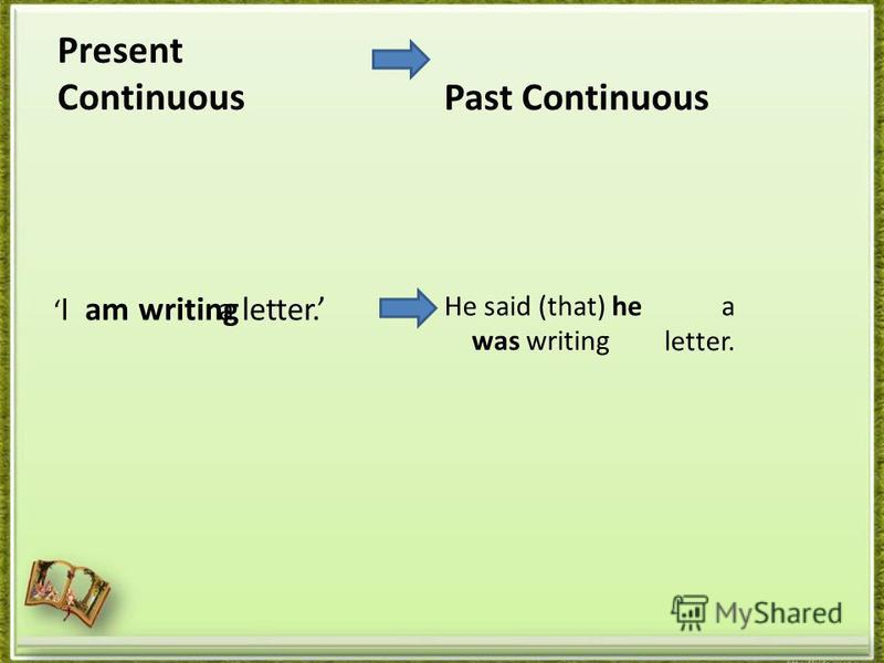 Present Continuous I a letter. Past Continuous He said (that) he a letter. am writing was writing