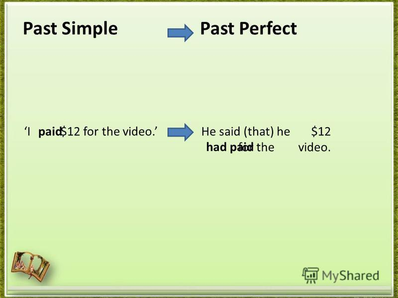 Past Simple I $12 for the video. Past Perfect He said (that) he $12 for the video. paid had paid