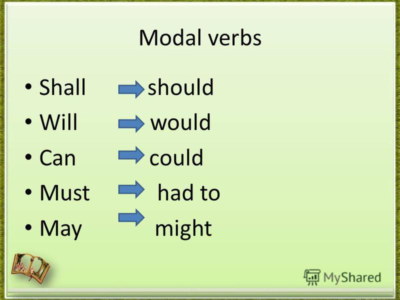 Modal verbs Shall should Will would Can could Must had to May might