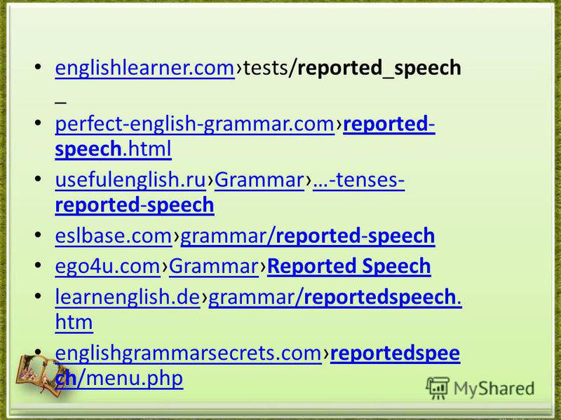 englishlearner.comtests/reported_speech _ englishlearner.com perfect-english-grammar.comreported- speech.html perfect-english-grammar.comreported- speech.html usefulenglish.ruGrammar…-tenses- reported-speech usefulenglish.ruGrammar…-tenses- reported-