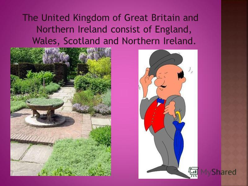 The United Kingdom of Great Britain and Northern Ireland consist of England, Wales, Scotland and Northern Ireland.