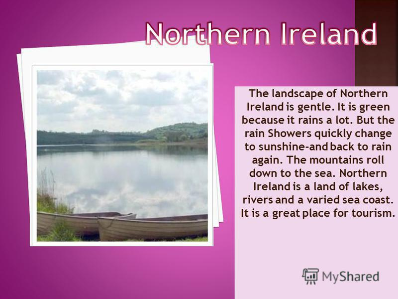 The landscape of Northern Ireland is gentle. It is green because it rains a lot. But the rain Showers quickly change to sunshine-and back to rain again. The mountains roll down to the sea. Northern Ireland is a land of lakes, rivers and a varied sea