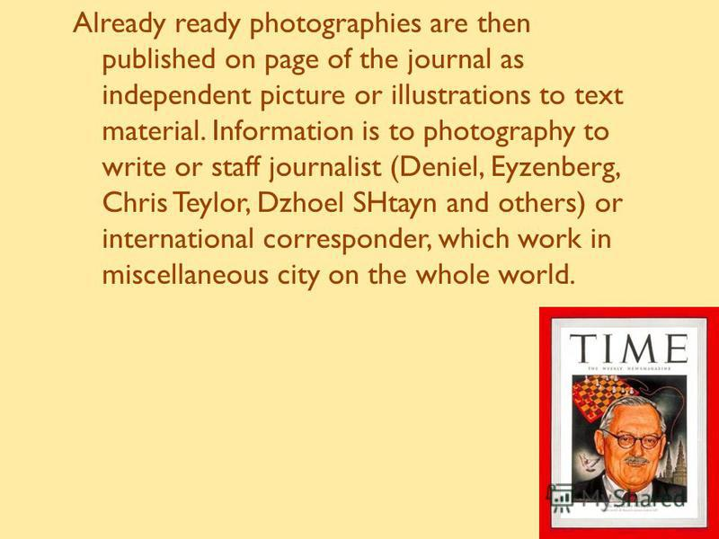 Already ready photographies are then published on page of the journal as independent picture or illustrations to text material. Information is to photography to write or staff journalist (Deniel, Eyzenberg, Chris Teylor, Dzhoel SHtayn and others) or