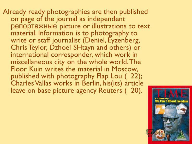 Already ready photographies are then published on page of the journal as independent репортажные picture or illustrations to text material. Information is to photography to write or staff journalist (Deniel, Eyzenberg, Chris Teylor, Dzhoel SHtayn and