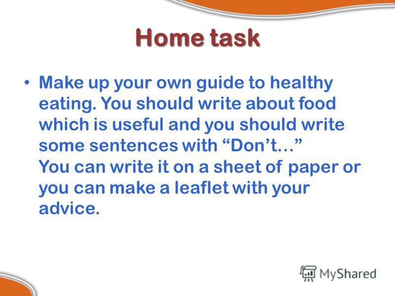 Home task Make up your own guide to healthy eating. You should write about food which is useful and you should write some sentences with Dont… You can write it on a sheet of paper or you can make a leaflet with your advice.