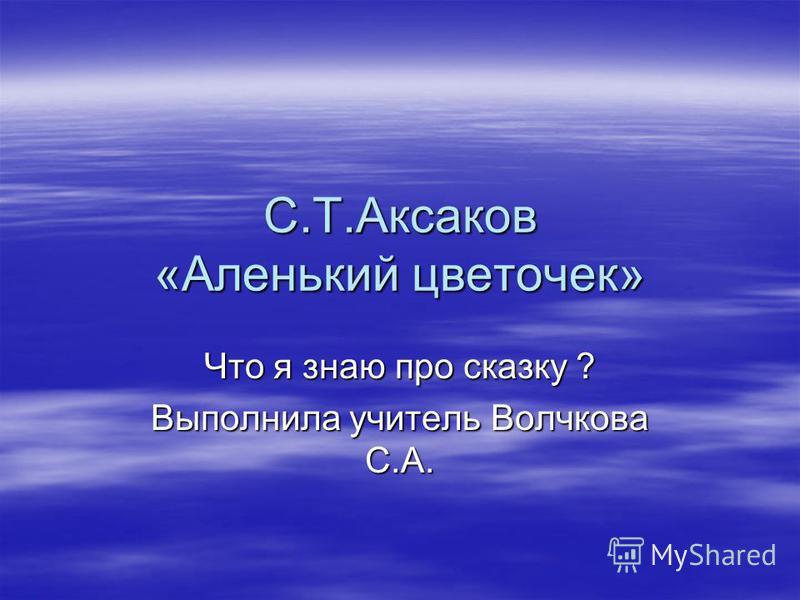 С.Т.Аксаков «Аленький цветочек» Что я знаю про сказку ? Выполнила учитель Волчкова С.А.