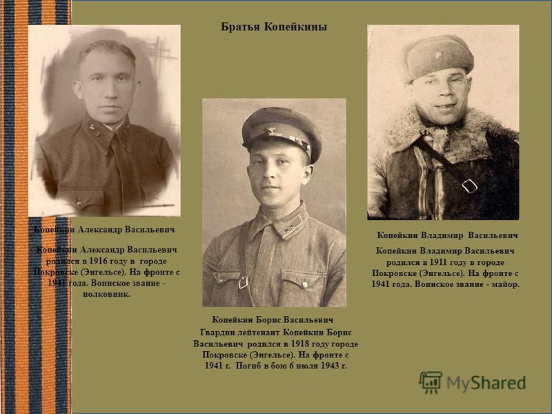 Копейкин Борис Васильевич Гвардии лейтенант Копейкин Борис Васильевич родился в 1918 году городе Покровске (Энгельсе). На фронте с 1941 г. Погиб в бою 6 июля 1943 г. Копейкин Владимир Васильевич Копейкин Владимир Васильевич родился в 1911 году в горо