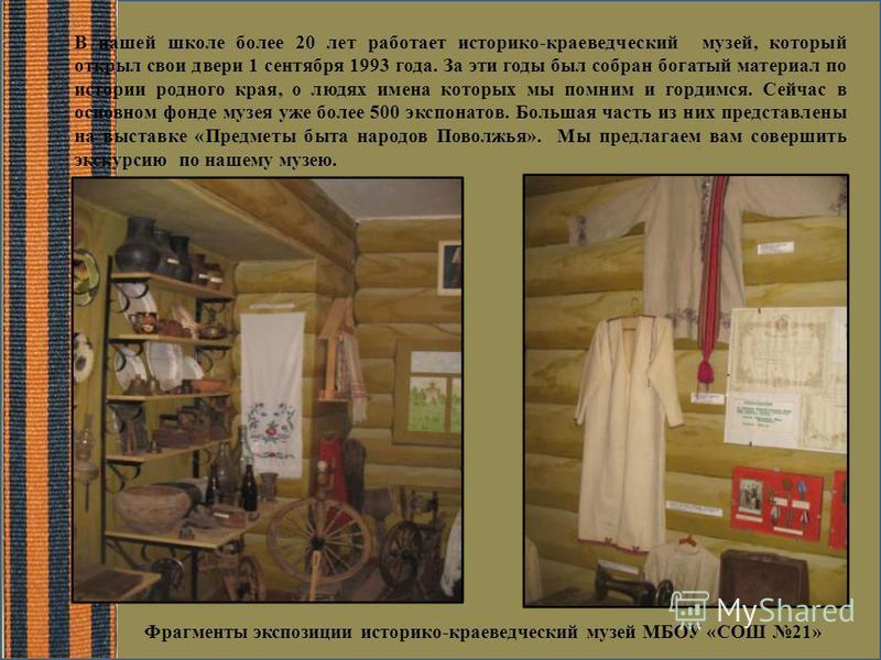 В нашей школе более 20 лет работает историко-краеведческий музей, который открыл свои двери 1 сентября 1993 года. За эти годы был собран богатый материал по истории родного края, о людях имена которых мы помним и гордимся. Сейчас в основном фонде муз