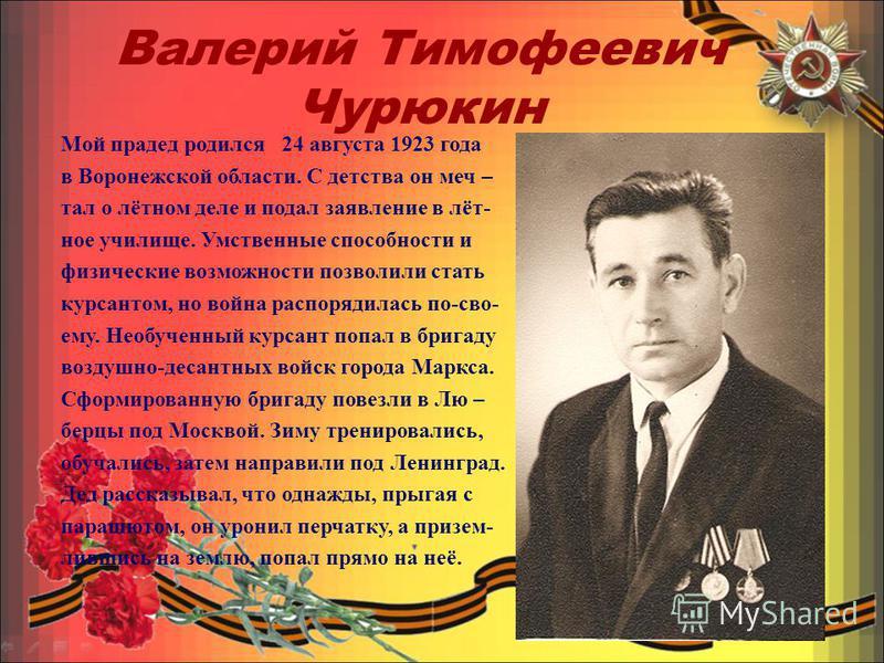 Валерий Тимофеевич Чурюкин Мой прадед родился 24 августа 1923 года в Воронежской области. С детства он меч – тал о лётном деле и подал заявление в лёт- ное училище. Умственные способности и физические возможности позволили стать курсантом, но война р