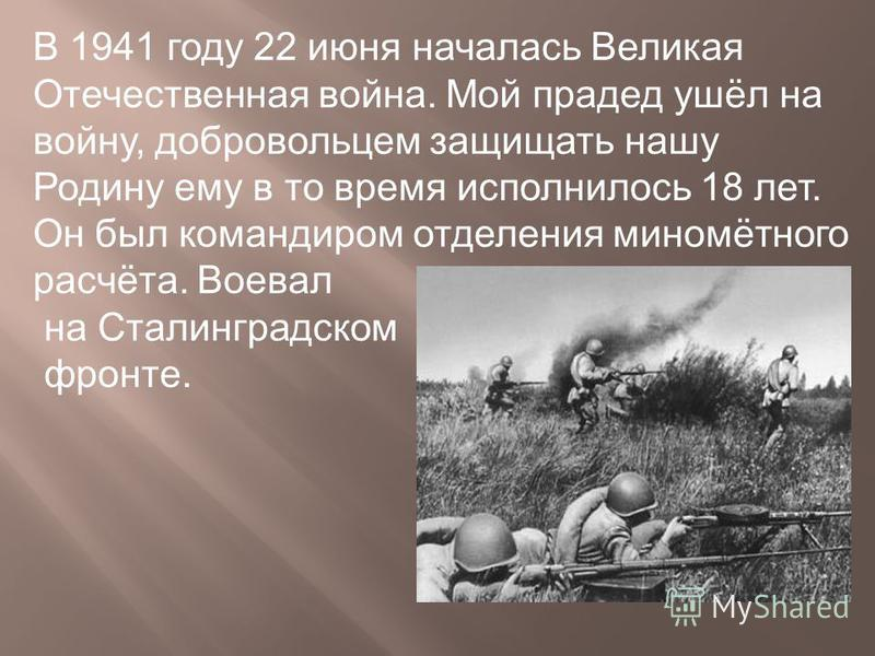 В 1941 году 22 июня началась Великая Отечественная война. Мой прадед ушёл на войну, добровольцем защищать нашу Родину ему в то время исполнилось 18 лет. Он был командиром отделения миномётного расчёта. Воевал на Сталинградском фронте.