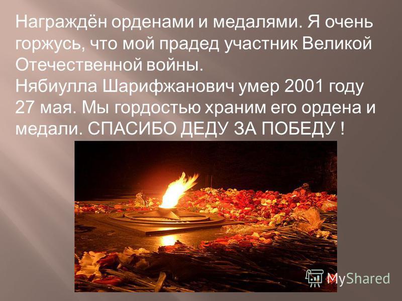 Награждён орденами и медалями. Я очень горжусь, что мой прадед участник Великой Отечественной войны. Нябиулла Шарифжанович умер 2001 году 27 мая. Мы гордостью храним его ордена и медали. СПАСИБО ДЕДУ ЗА ПОБЕДУ !