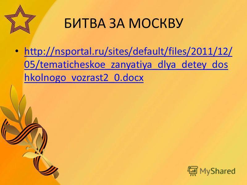 БИТВА ЗА МОСКВУ http://nsportal.ru/sites/default/files/2011/12/ 05/tematicheskoe_zanyatiya_dlya_detey_dos hkolnogo_vozrast2_0. docx http://nsportal.ru/sites/default/files/2011/12/ 05/tematicheskoe_zanyatiya_dlya_detey_dos hkolnogo_vozrast2_0.docx