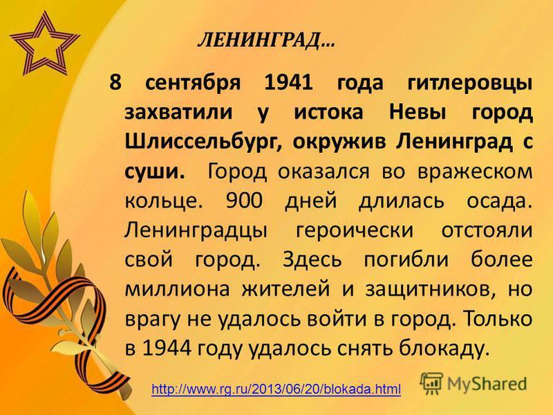 ЛЕНИНГРАД… 8 сентября 1941 года гитлеровцы захватили у истока Невы город Шлиссельбург, окружив Ленинград с суши. Город оказался во вражеском кольце. 900 дней длилась осада. Ленинградцы героически отстояли свой город. Здесь погибли более миллиона жите