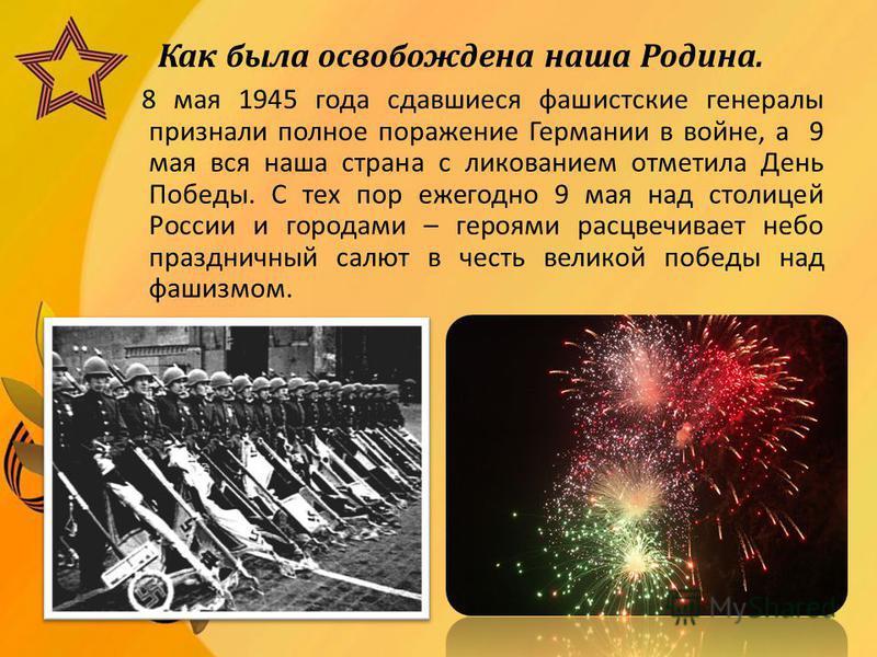 Как была освобождена наша Родина. 8 мая 1945 года сдавшиеся фашистские генералы признали полное поражение Германии в войне, а 9 мая вся наша страна с ликованием отметила День Победы. С тех пор ежегодно 9 мая над столицей России и городами – героями р