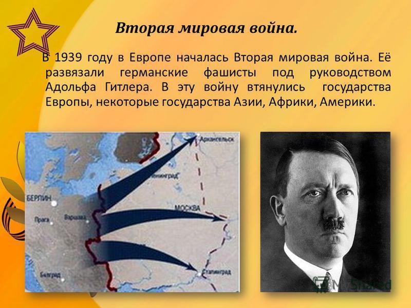 Вторая мировая война. В 1939 году в Европе началась Вторая мировая война. Её развязали германские фашисты под руководством Адольфа Гитлера. В эту войну втянулись государства Европы, некоторые государства Азии, Африки, Америки.
