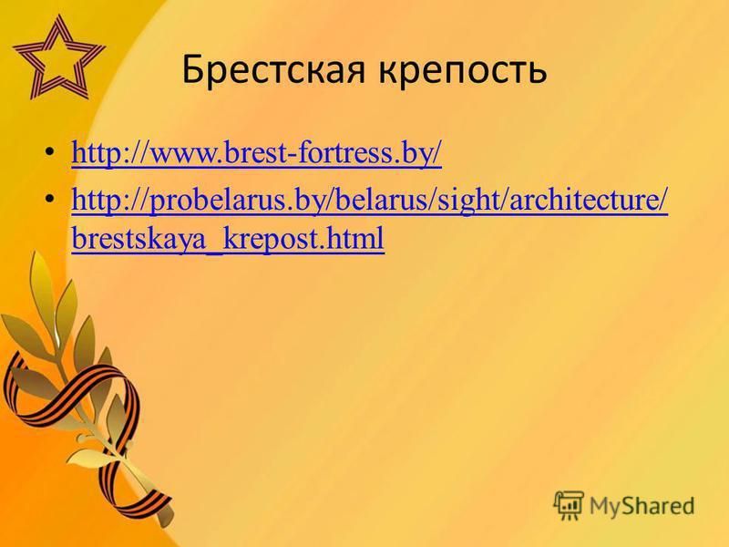 Брестская крепость http://www.brest-fortress.by/ http://probelarus.by/belarus/sight/architecture/ brestskaya_krepost.html http://probelarus.by/belarus/sight/architecture/ brestskaya_krepost.html