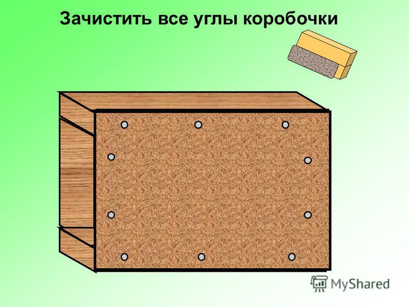 Зачистить все углы коробочки