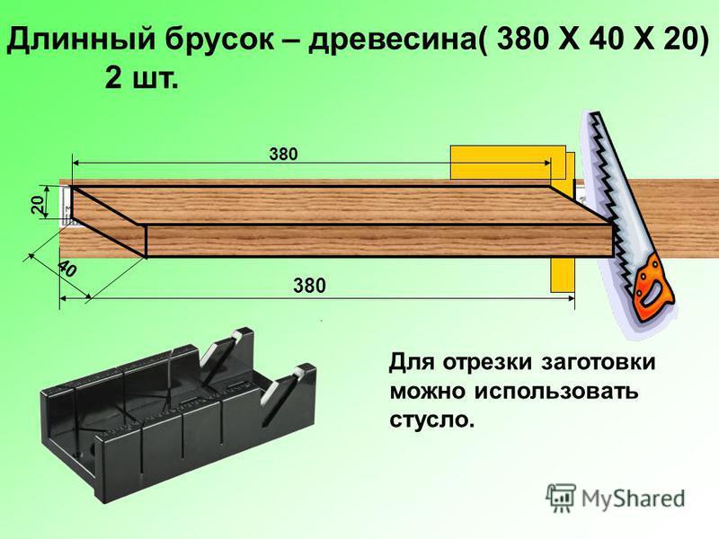 Длинный брусок – древесина( 380 Х 40 Х 20) 2 шт. 380 20 40 Для отрезки заготовки можно использовать стусло.