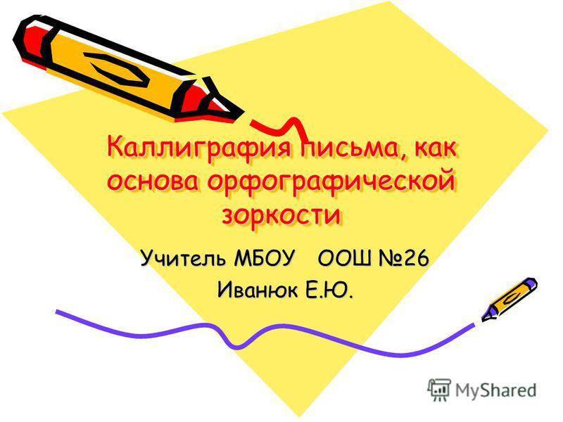 Каллиграфия письма, как основа орфографической зоркости Учитель МБОУ ООШ 26 Иванюк Е.Ю.