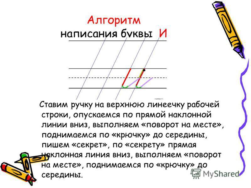 Алгоритм написания буквы И Ставим ручку на верхнюю линеечку рабочей строки, опускаемся по прямой наклонной линии вниз, выполняем «поворот на месте», поднимаемся по «крючку» до середины, пишем «секрет», по «секрету» прямая наклонная линия вниз, выполн