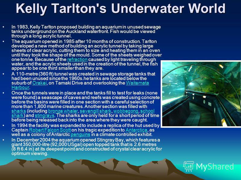 Kelly Tarlton's Underwater World In 1983, Kelly Tarlton proposed building an aquarium in unused sewage tanks underground on the Auckland waterfront. Fish would be viewed through a long acrylic tunnel. The aquarium opened in 1985 after 10 months of co