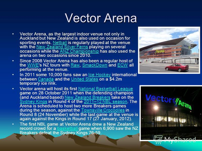 Vector Arena Vector Arena, as the largest indoor venue not only in Auckland but New Zealand is also used on occasion for sporting events. Netball is regularly played at the venue with the New Zealand Silver Ferns playing on several occasions while th
