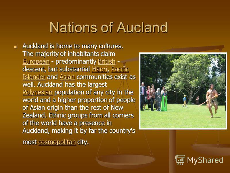 Nations of Aucland Auckland is home to many cultures. The majority of inhabitants claim European - predominantly British - descent, but substantial Māori, Pacific Islander and Asian communities exist as well. Auckland has the largest Polynesian popul