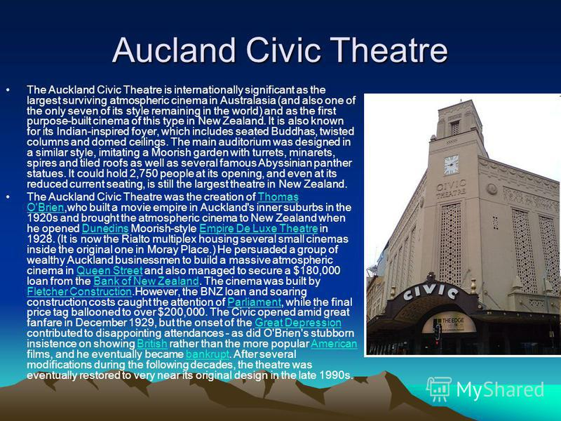 Aucland Civic Theatre The Auckland Civic Theatre is internationally significant as the largest surviving atmospheric cinema in Australasia (and also one of the only seven of its style remaining in the world) and as the first purpose-built cinema of t