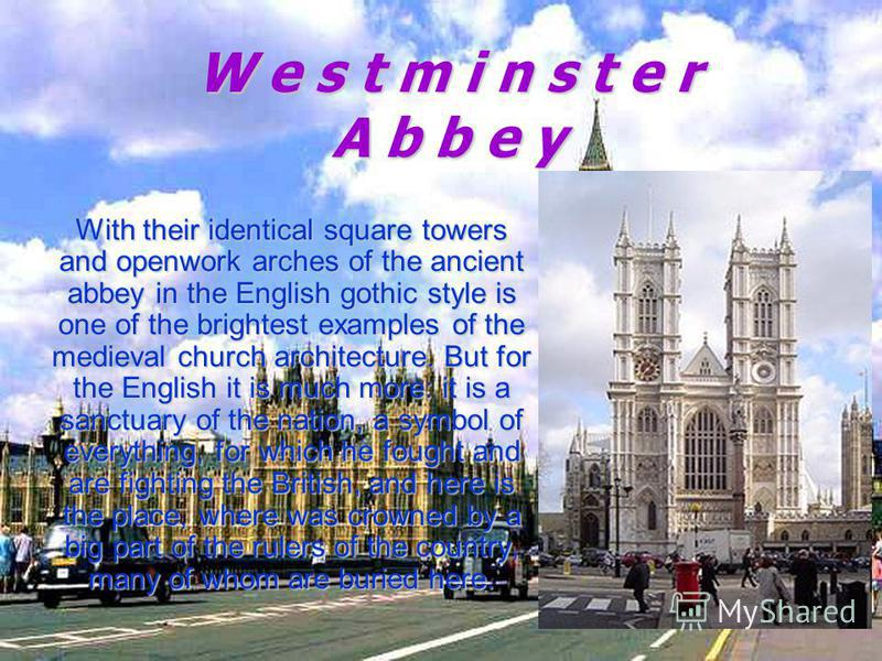 W e s t m i n s t e r A b b e y With their identical square towers and openwork arches of the ancient abbey in the English gothic style is one of the brightest examples of the medieval church architecture. But for the English it is much more: it is a