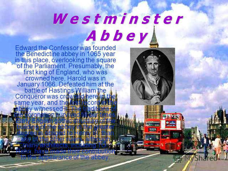 W e s t m i n s t e r A b b e y Edward the Confessor was founded the Benedictine abbey in 1065 year in this place, overlooking the square of the Parliament. Presumably, the first king of England, who was crowned here, Harold was in January 1066. Defe