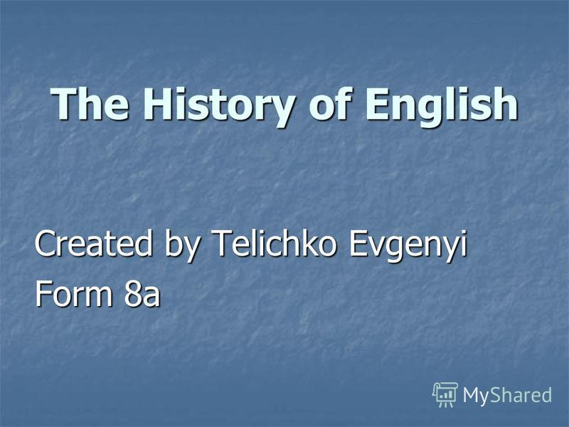 Created by Telichko Evgenyi Form 8a The History of English