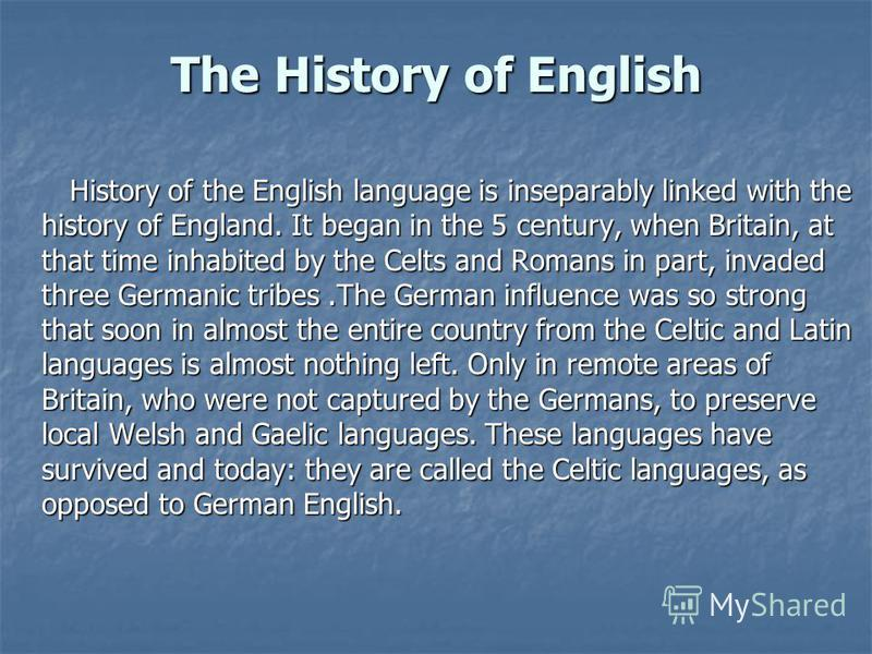 History of the English language is inseparably linked with the history of England. It began in the 5 century, when Britain, at that time inhabited by the Celts and Romans in part, invaded three Germanic tribes.The German influence was so strong that